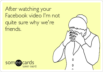After watching your Facebook video I'm not quite sure why we're friends.