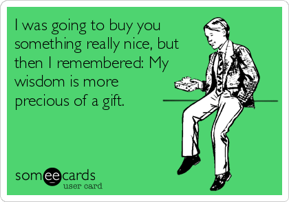 I was going to buy you something really nice, but then I remembered: My wisdom is more precious of a gift.