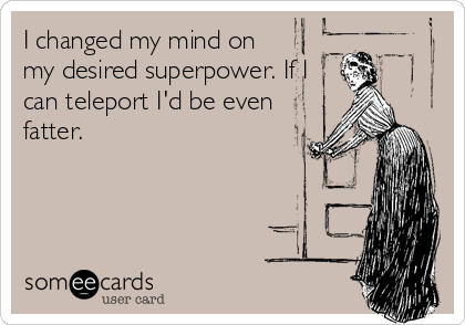 I changed my mind on my desired superpower. If I can teleport I'd be even fatter.