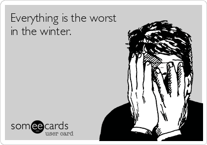 Everything is the worst in the winter.