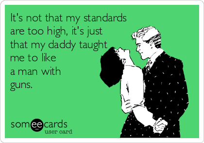 It's not that my standards are too high, it's just that my daddy taught me to like  a man with guns.