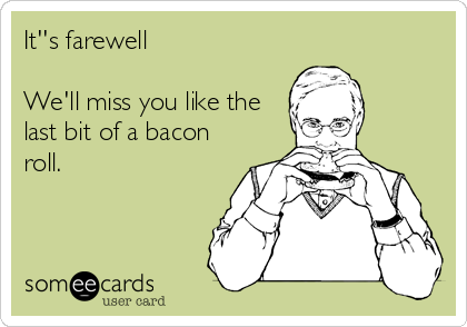 It''s farewell  We'll miss you like the last bit of a bacon roll.