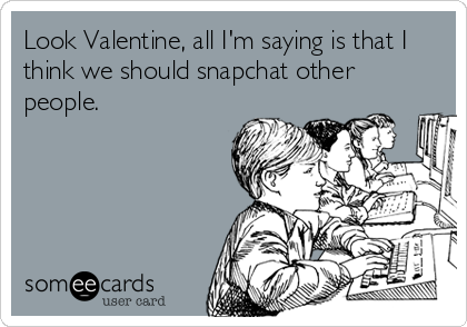 Look Valentine, all I'm saying is that I think we should snapchat other people.