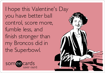 I hope this Valentine's Day you have better ball control, score more, fumble less, and finish stronger than my Broncos did in the Superbowl.