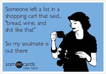 "Someone left a list in a shopping cart that said... ""bread, wine, and shit like that""  So my soulmate is out there"