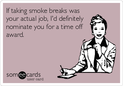 If taking smoke breaks was your actual job, I'd definitely  nominate you for a time off award.