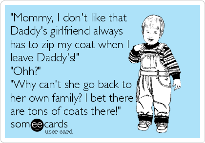 """Mommy, I don't like that  Daddy's girlfriend always has to zip my coat when I leave Daddy's!"" ""Ohh?"" ""Why can't she go back to her own family? I bet there are tons of coats there!"""