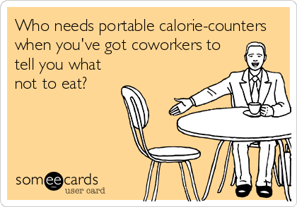 Who needs portable calorie-counters when you've got coworkers to tell you what not to eat?