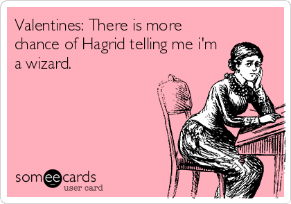 Valentines: There is more chance of Hagrid telling me i'm a wizard.