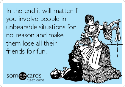 In the end it will matter if you involve people in unbearable situations for no reason and make them lose all their friends for fun.