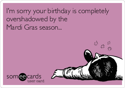 I'm sorry your birthday is completely overshadowed by the Mardi Gras season...