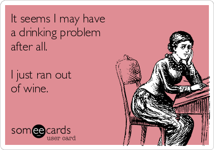 It seems I may have  a drinking problem  after all.  I just ran out  of wine.