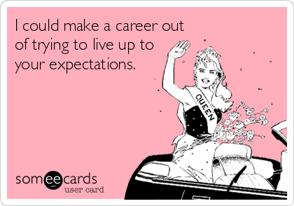 I could make a career out of trying to live up to your expectations.