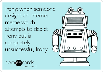 Irony: when someone designs an internet meme which attempts to depict irony but is completely unsuccessful, Irony.