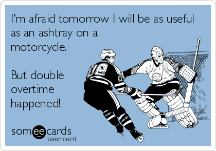I'm afraid tomorrow I will be as useful as an ashtray on a motorcycle.  But double overtime happened!