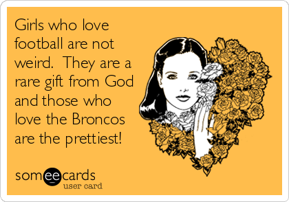 Girls who love football are not weird.  They are a rare gift from God and those who love the Broncos are the prettiest!