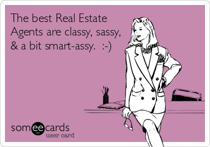 The best Real Estate Agents are classy, sassy, & a bit smart-assy.  :-)