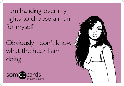 I am handing over my rights to choose a man for myself.  Obviously I don't know what the heck I am doing!