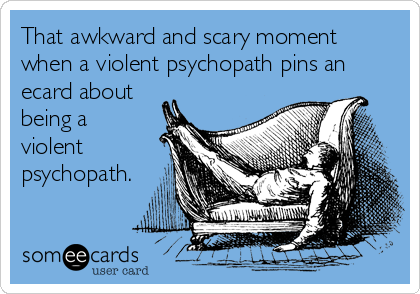 That awkward and scary moment  when a violent psychopath pins an ecard about being a  violent psychopath.