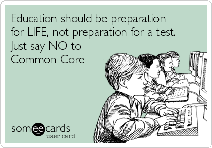 Education should be preparation  for LIFE, not preparation for a test. Just say NO to Common Core