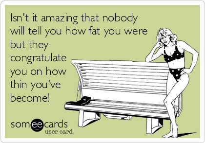 Isn't it amazing that nobody will tell you how fat you were but they congratulate you on how thin you've become!