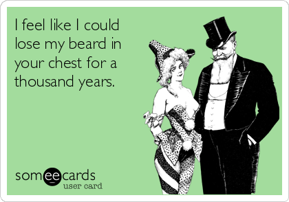 I feel like I could lose my beard in your chest for a thousand years.
