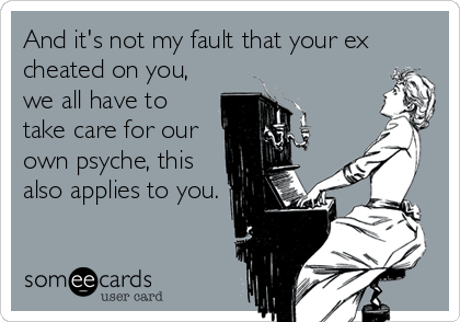 And it's not my fault that your ex cheated on you, we all have to take care for our own psyche, this also applies to you.