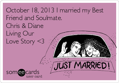 October 18, 2013 I married my Best Friend and Soulmate. Chris & Diane Living Our Love Story <3