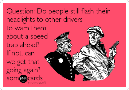 Question: Do people still flash their headlights to other drivers to warn them about a speed trap ahead?  If not, can we get that going again?