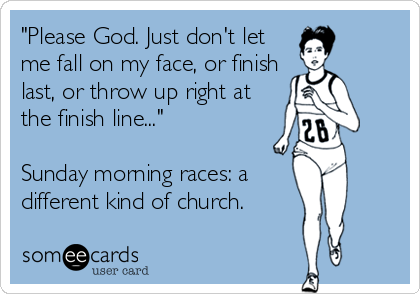 """""""Please God. Just don't let  me fall on my face, or finish  last, or throw up right at  the finish line...""""  Sunday morning races: a  different kind of church."""