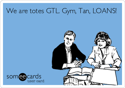 We are totes GTL. Gym, Tan, LOANS!