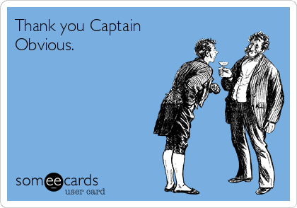 Thank you Captain Obvious.