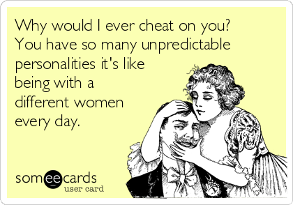 Why would I ever cheat on you?  You have so many unpredictable personalities it's like being with a different women every day.