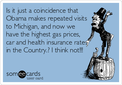 Is it just a coincidence that Obama makes repeated visits to Michigan, and now we have the highest gas prices, car and health insurance rates in the Country.? I think not!!!