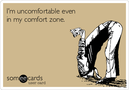 I'm uncomfortable even  in my comfort zone.