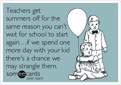 Teachers get summers off for the same reason you can't wait for school to start again…if we spend one more day with your kid there's a chance we may strangle them.