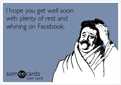 I hope you get well soon with plenty of rest and whining on Facebook.