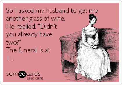 "So I asked my husband to get me another glass of wine.  He replied, ""Didn't you already have two?"" The funeral is at 11."