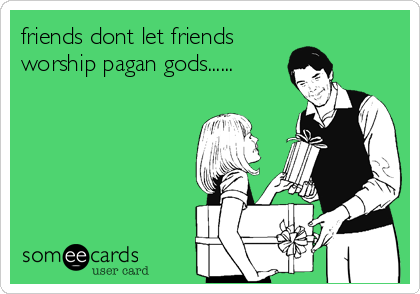 friends dont let friends worship pagan gods......