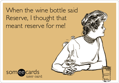 When the wine bottle said Reserve, I thought that meant reserve for me!