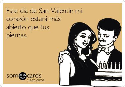 Este día de San Valentín mi corazón estará más abierto que tus piernas.