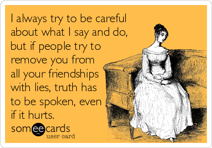I always try to be careful about what I say and do, but if people try to remove you from all your friendships with lies, truth has to be spoken, even if it hurts.