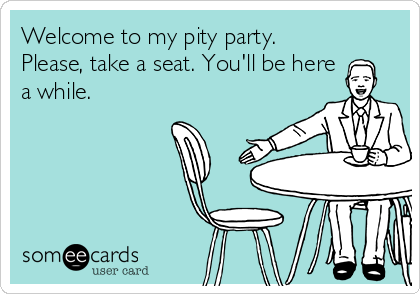 Welcome to my pity party. Please, take a seat. You'll be here a while.