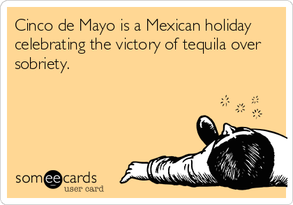 Cinco de Mayo is a Mexican holiday celebrating the victory of tequila over sobriety.