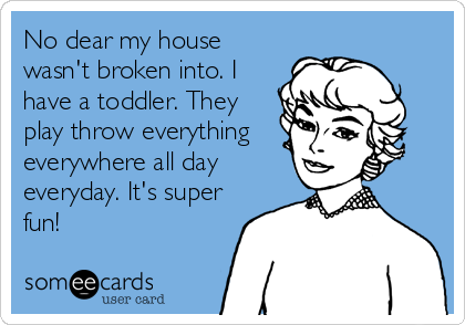 No dear my house wasn't broken into. I have a toddler. They play throw everything everywhere all day everyday. It's super fun!