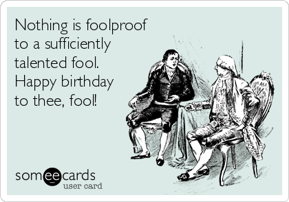 Nothing is foolproof to a sufficiently talented fool. Happy birthday to thee, fool!