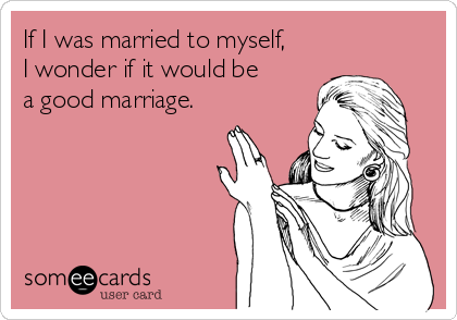 If I was married to myself, I wonder if it would be  a good marriage.