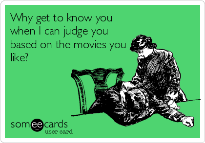 Why get to know you when I can judge you based on the movies you like?