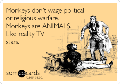 Monkeys don't wage political or religious warfare. Monkeys are ANIMALS. Like reality TV stars.