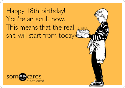 Happy 18th birthday! You're an adult now. This means that the real shit will start from today.